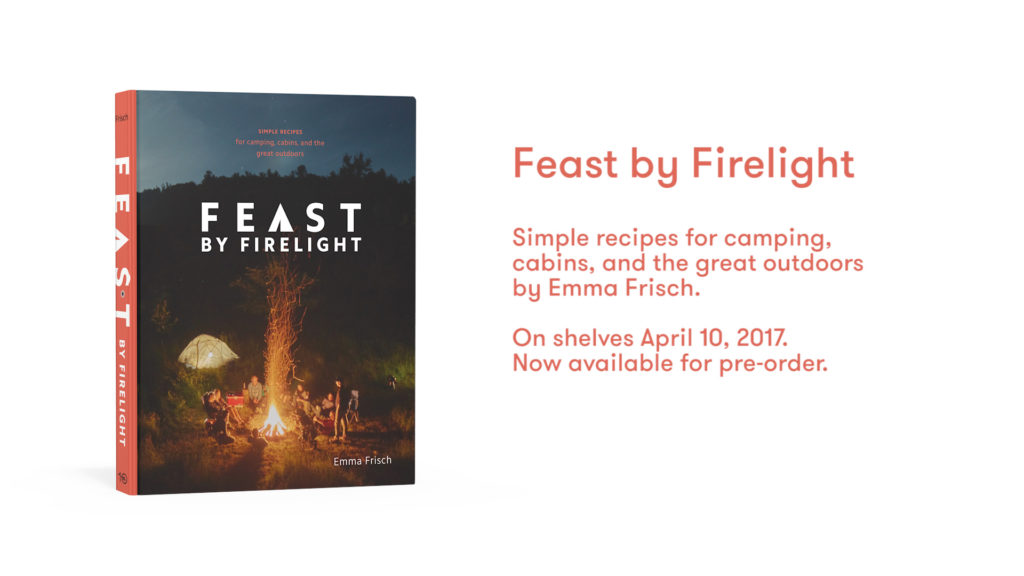feast by firelight: simple recipes for camping, cabins, and the great outdoors by Emma Frisch, available for pre-order and published April 10, 2018